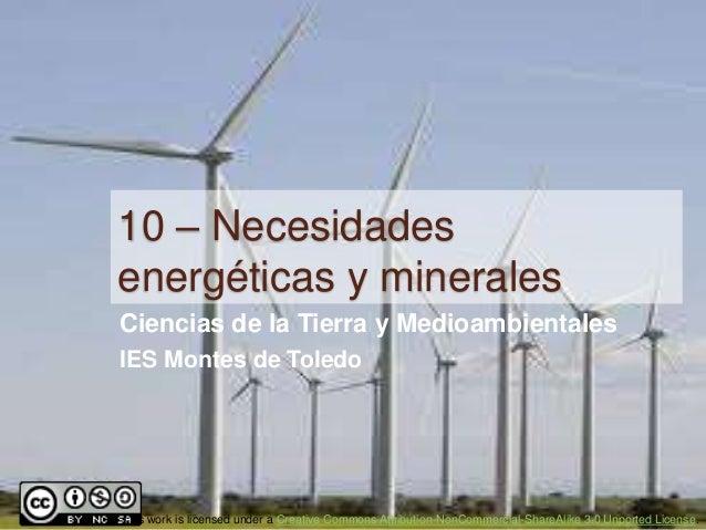 10 – Necesidadesenergéticas y mineralesCiencias de la Tierra y MedioambientalesIES Montes de ToledoThis work is licensed u...