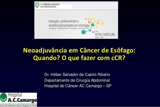 Neoadjuvância em Câncer de Esôfago:  Quando? O que fazer com cCR?      Dr. Héber Salvador de Castro Ribeiro      Departame...