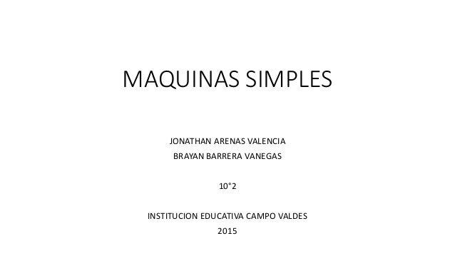 MAQUINAS SIMPLES JONATHAN ARENAS VALENCIA BRAYAN BARRERA VANEGAS 10°2 INSTITUCION EDUCATIVA CAMPO VALDES 2015