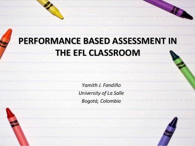 PERFORMANCE BASED ASSESSMENT IN THE EFL CLASSROOM Yamith J. Fandiño University of La Salle Bogotá, Colombia