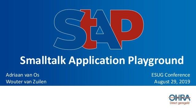 Smalltalk Application Playground ESUG Conference August 29, 2019 Adriaan van Os Wouter van Zuilen