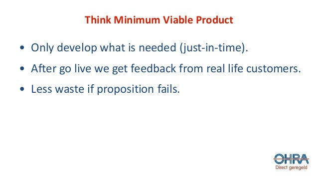 Think Minimum Viable Product • Only develop what is needed (just-in-time). • After go live we get feedback from real life ...