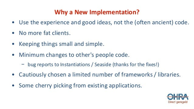 Why a New Implementation? • Use the experience and good ideas, not the (often ancient) code. • No more fat clients. • Keep...