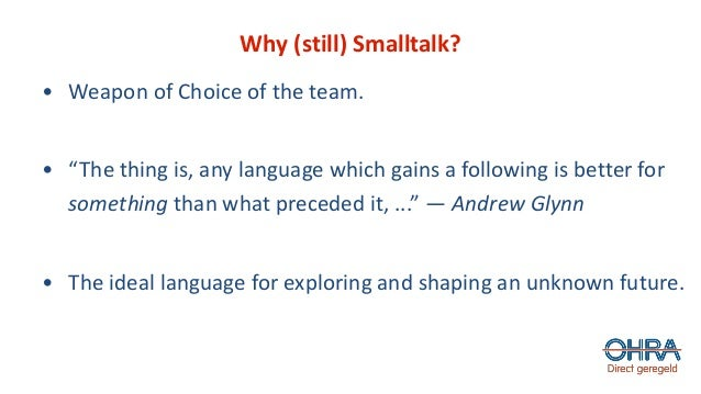"""Why (still) Smalltalk? • Weapon of Choice of the team. • """"The thing is, any language which gains a following is better for..."""