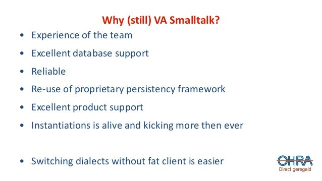 Why (still) VA Smalltalk? • Experience of the team • Excellent database support • Reliable • Re-use of proprietary persist...