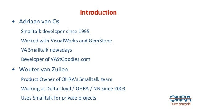 Introduction • Adriaan van Os Smalltalk developer since 1995 Worked with VisualWorks and GemStone VA Smalltalk nowadays De...
