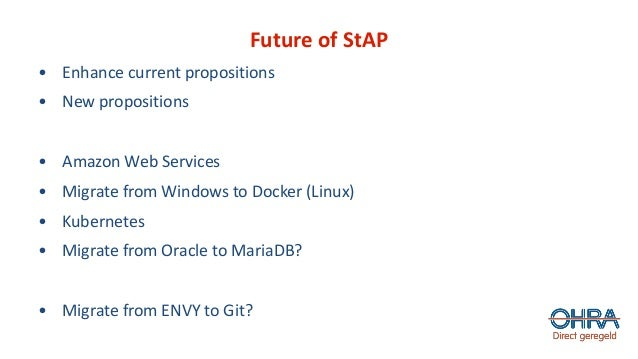 Future of StAP • Enhance current propositions • New propositions • Amazon Web Services • Migrate from Windows to Docker (L...