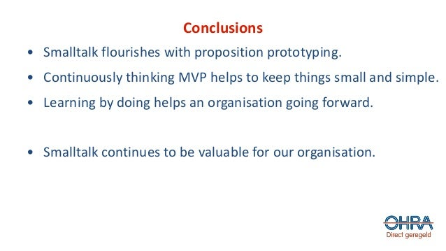 Conclusions • Smalltalk flourishes with proposition prototyping. • Continuously thinking MVP helps to keep things small an...