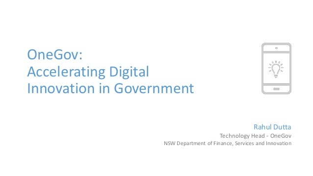 OneGov: Accelerating Digital Innovation in Government Rahul Dutta Technology Head - OneGov NSW Department of Finance, Serv...