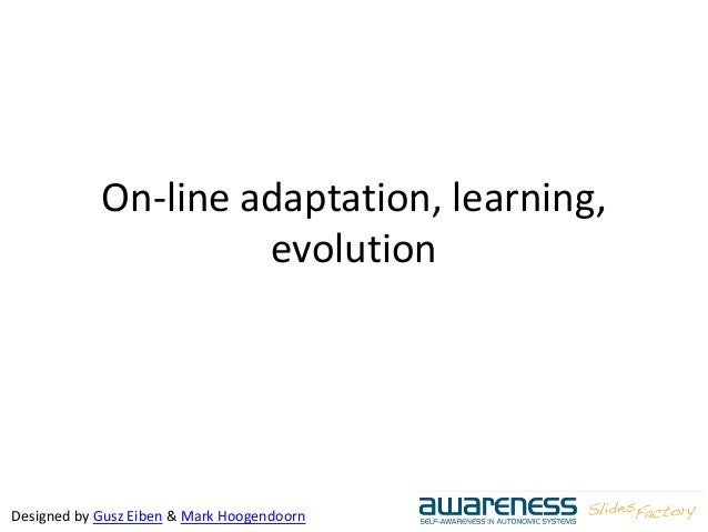 Designed by Gusz Eiben & Mark Hoogendoorn On-line adaptation, learning, evolution