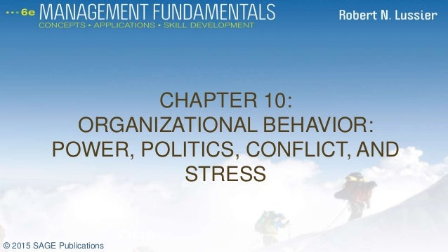 CHAPTER 10: ORGANIZATIONAL BEHAVIOR: POWER, POLITICS, CONFLICT, AND STRESS CH 10 © 2015 SAGE Publications