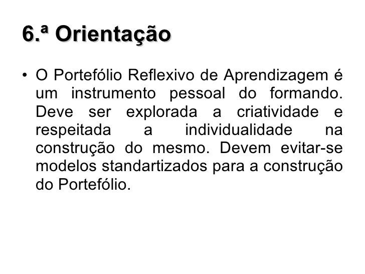 6.ª Orientação <ul><li>O Portefólio Reflexivo de Aprendizagem é um instrumento pessoal do formando. Deve ser explorada a c...