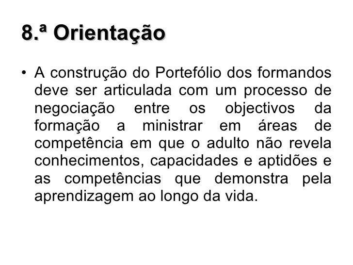 8.ª Orientação <ul><li>A construção do Portefólio dos formandos deve ser articulada com um processo de negociação entre os...