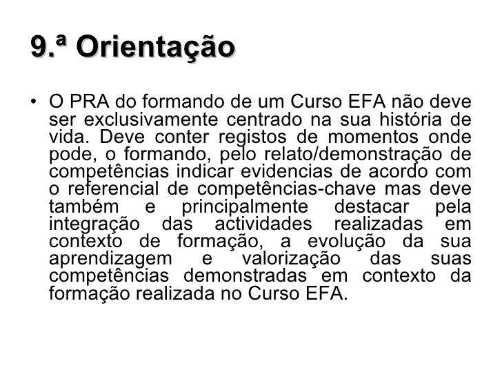 9.ª Orientação <ul><li>O PRA do formando de um Curso EFA não deve ser exclusivamente centrado na sua história de vida. Dev...