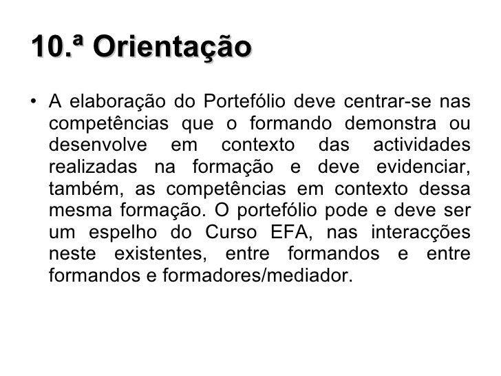 10.ª Orientação <ul><li>A elaboração do Portefólio deve centrar-se nas competências que o formando demonstra ou desenvolve...
