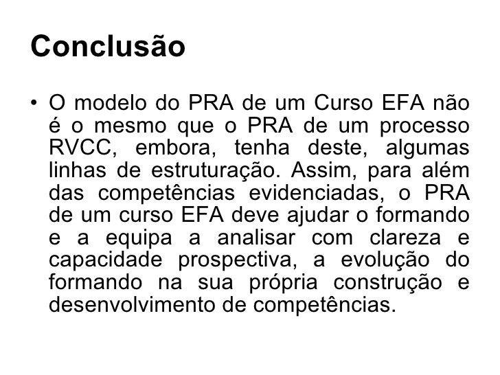 Conclusão <ul><li>O modelo do PRA de um Curso EFA não é o mesmo que o PRA de um processo RVCC, embora, tenha deste, alguma...
