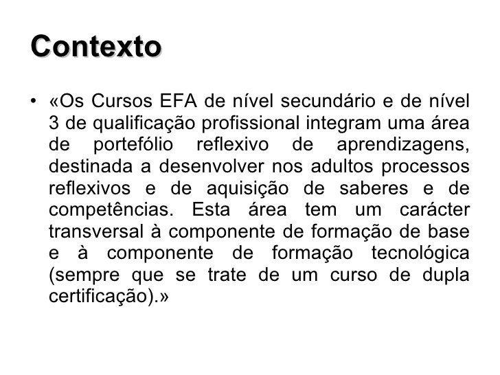 Contexto <ul><li>«Os Cursos EFA de nível secundário e de nível 3 de qualificação profissional integram uma área de portefó...