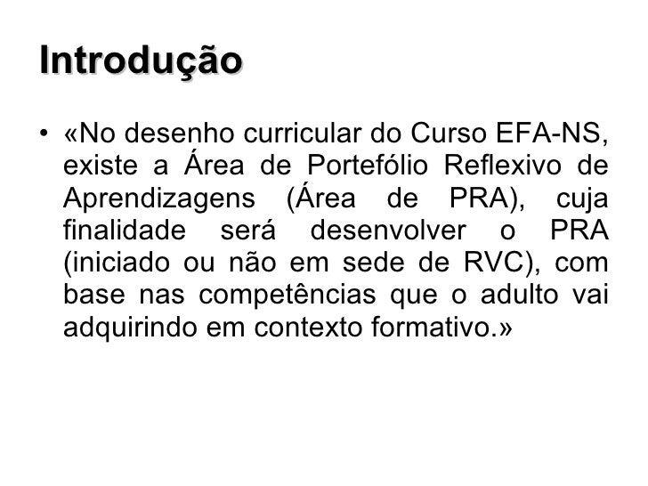 Introdução <ul><li>«No desenho curricular do Curso EFA-NS, existe a Área de Portefólio Reflexivo de Aprendizagens (Área de...