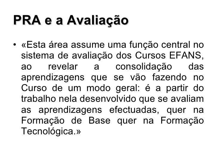 PRA e a Avaliação <ul><li>«Esta área assume uma função central no sistema de avaliação dos Cursos EFANS, ao revelar a cons...