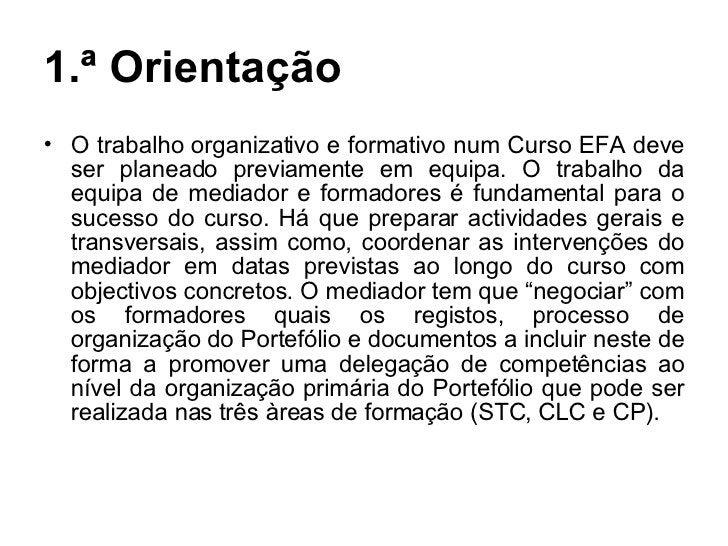 1.ª Orientação <ul><li>O trabalho organizativo e formativo num Curso EFA deve ser planeado previamente em equipa. O trabal...