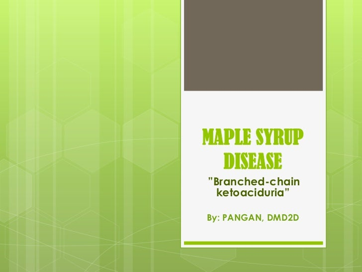 "MAPLE SYRUP  DISEASE""Branched-chain ketoaciduria""By: PANGAN, DMD2D"