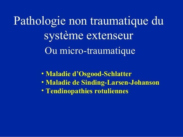 Pathologie non traumatique du système extenseur Ou micro-traumatique • Maladie d'Osgood-Schlatter • Maladie de Sinding-Lar...