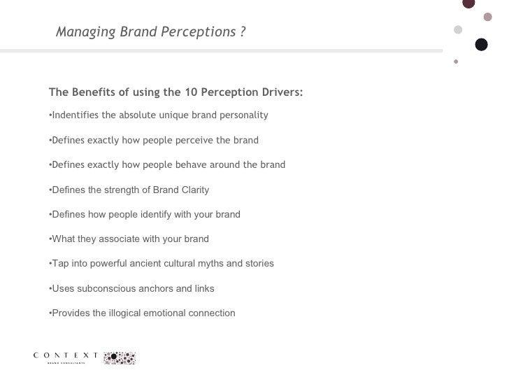 Managing Brand Perceptions ?  <ul><li>The Benefits of using the 10 Perception Drivers:  </li></ul><ul><li>Indentifies the ...