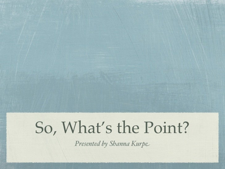 So, What's the Point?     Presented by Shanna Kurpe