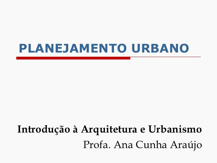 PLANEJAMENTO   URBANO Introdução à Arquitetura e Urbanismo Profa. Ana Cunha Araújo
