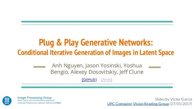 Plug & Play Generative Networks: Conditional Iterative Generation of Images in Latent Space Anh Nguyen, Jason Yosinski, Yo...