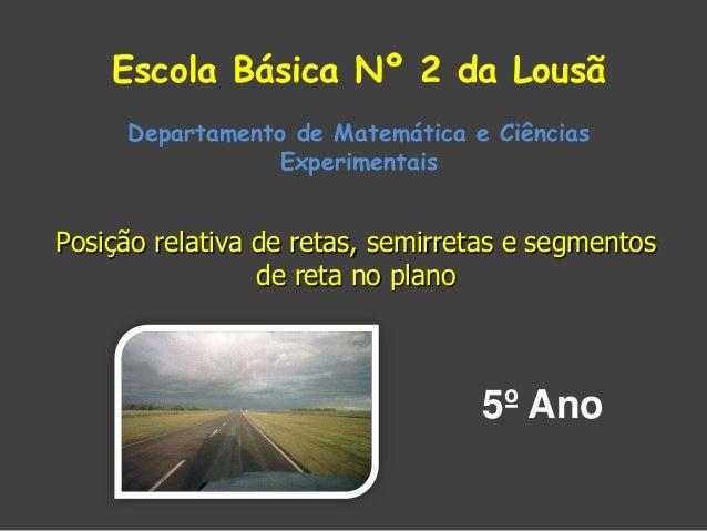 Escola Básica Nº 2 da Lousã Departamento de Matemática e Ciências Experimentais  Posição relativa de retas, semirretas e s...