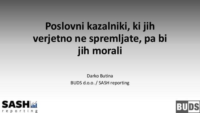Poslovni kazalniki, ki jih verjetno ne spremljate, pa bi jih morali Darko Butina BUDS d.o.o. / SASH reporting