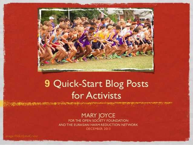 9 Quick-Start Blog Posts for Activists MARY JOYCE FOR THE OPEN SOCIETY FOUNDATION AND THE EURASIAN HARM REDUCTION NETWORK ...