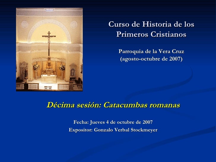 Curso de Historia de los Primeros Cristianos Parroquia de la Vera Cruz (agosto-octubre de 2007)   Décima sesión: Catacumba...