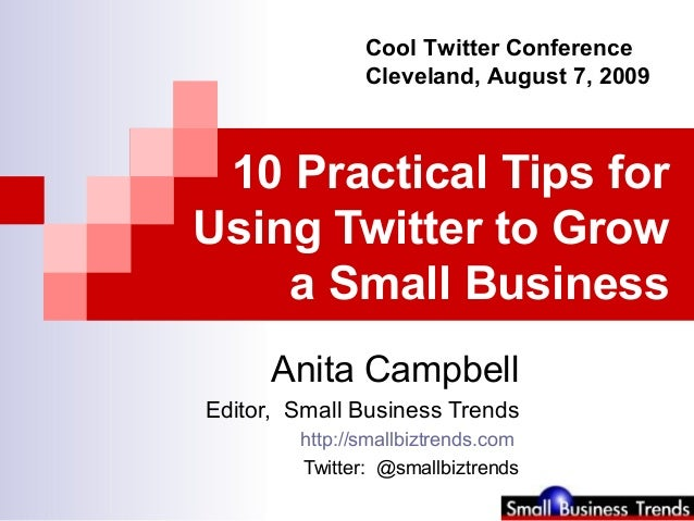 10 Practical Tips for Using Twitter to Grow a Small Business Anita Campbell Editor, Small Business Trends http://smallbizt...