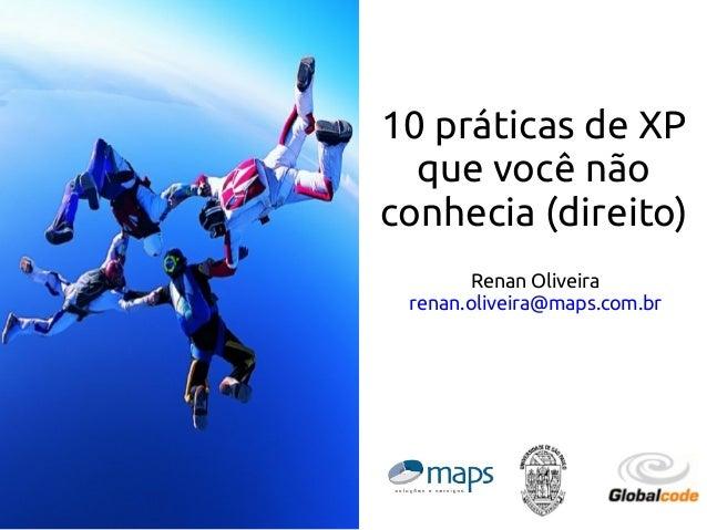 10 práticas de XP que você não conhecia (direito) Renan Oliveira renan.oliveira@maps.com.br