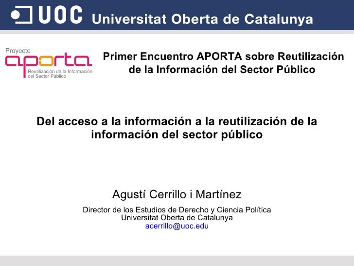 Del acceso a la información a la reutilización de la información del sector público Agustí Cerrillo i Martínez Director de...