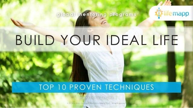 TOP 10 PROVEN TECHNIQUES g l o b a l m e n t o r i n g p r o g r a m s BUILD YOUR IDEAL LIFE r1.2 • Aug 2016 • Copyright ©...