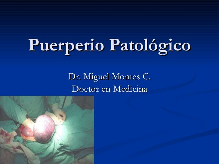 Puerperio Patológico Dr. Miguel Montes C. Doctor en Medicina