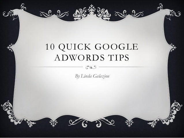 10 QUICK GOOGLE ADWORDS TIPS By Linda Galaziou