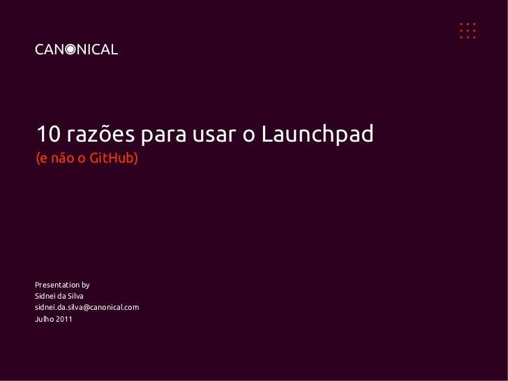 10 razões para usar o Launchpad(e não o GitHub)Presentation bySidnei da Silvasidnei.da.silva@canonical.comJulho 2011