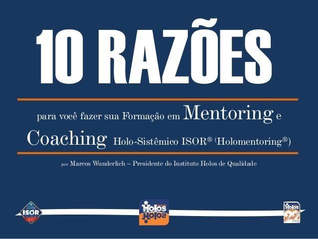Dez razões para você fazer sua Formação em Mentoring e Coaching Holo-Sistêmico ISOR® (Holomentoring®) 10 RAZÕESpara você f...