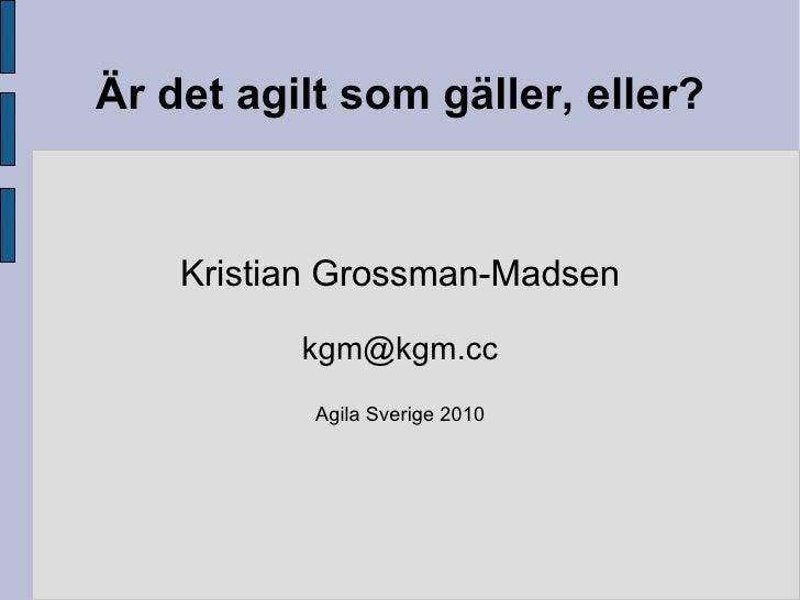 Är det agilt som gäller, eller? Kristian Grossman-Madsen [email_address] Agila Sverige 2010