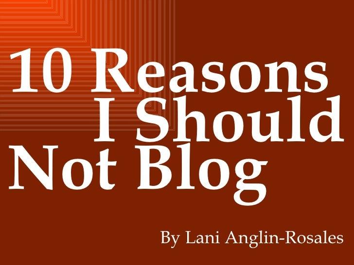 10 Reasons  I Should Not Blog By Lani Anglin-Rosales