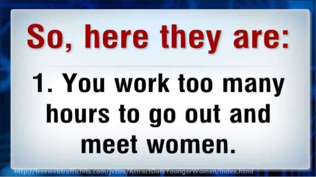 So,  here they are:  1. You work too many  hours to go out and meet women.
