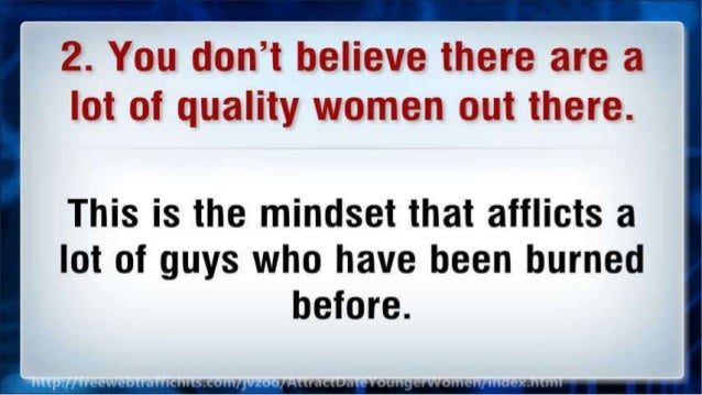 2. You don't believe there are a lot of quality women out there.   This is the mindset that afflicts a lot of guys who hav...