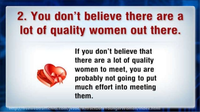 2. You don't believe there are a lot of quality women out there.   If you don't believe that there are a lot of quality  w...