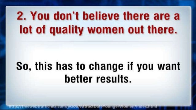2. You don't believe there are a lot of quality women out there.   So,  this has to change if you want better results.