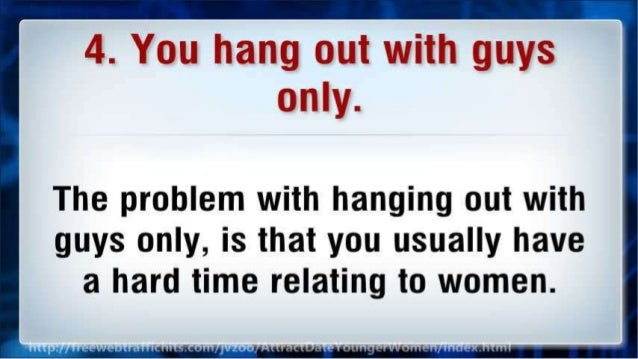 4. You hang out with guys only.   The problem with hanging out with guys only,  is that you usually have a hard time relat...