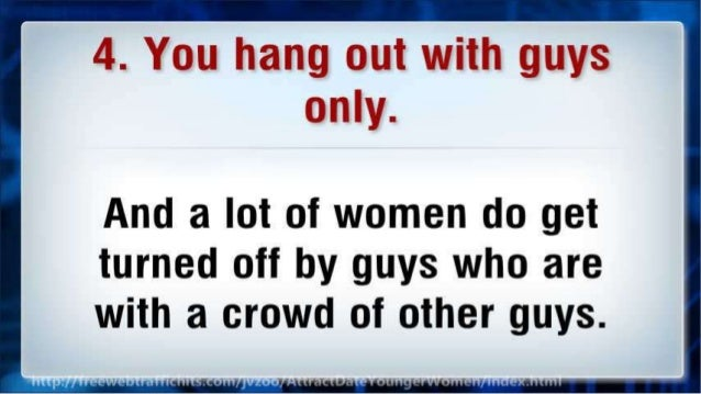 4. You hang out with guys only.   And a lot of women do get turned off by guys who are with a crowd of other guys.